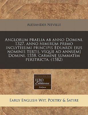 Anglorum Praelia AB Anno Domini. 1327. Anno Nimir M Primo Inclytissimi Principis Eduardi Eius Nominis Tertij, Vsque Ad Annu[m] Domini. 1558. Carmine S 9781171323822