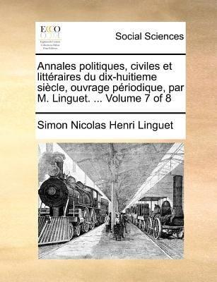 Annales Politiques, Civiles Et Litteraires Du Dix-Huitieme Siecle, Ouvrage Priodique, Par M. Linguet. ... Volume 7 of 8