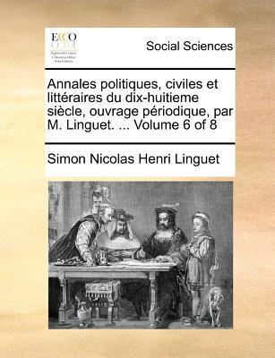 Annales Politiques, Civiles Et Litteraires Du Dix-Huitieme Siecle, Ouvrage Priodique, Par M. Linguet. ... Volume 6 of 8 9781170908525