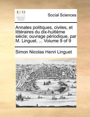 Annales Politiques, Civiles, Et Litteraires Du Dix-Huitime Siecle; Ouvrage Priodique, Par M. Linguet. ... Volume 9 of 9 9781170908556