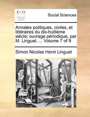 Annales Politiques, Civiles, Et Litteraires Du Dix-Huitime Siecle; Ouvrage Priodique, Par M. Linguet. ... Volume 7 of 9 9781170908570