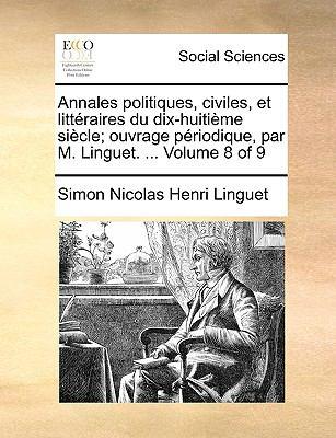Annales Politiques, Civiles, Et Litteraires Du Dix-Huitime Siecle; Ouvrage Priodique, Par M. Linguet. ... Volume 8 of 9 9781170908563