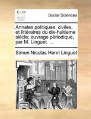 Annales Politiques, Civiles, Et Litteraires Du Dix-Huitieme Siecle; Ouvrage Priodique, Par M. Linguet. ... 9781170696644