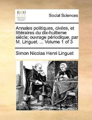 Annales Politiques, Civiles, Et Litteraires Du Dix-Huitieme Siecle; Ouvrage Priodique, Par M. Linguet. ... Volume 1 of 3 9781170766958
