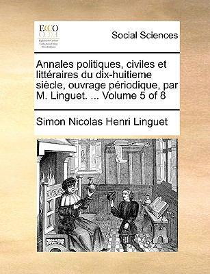 Annales Politiques, Civiles Et Litteraires Du Dix-Huitieme Siecle, Ouvrage Priodique, Par M. Linguet. ... Volume 5 of 8 9781170908532