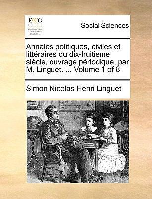 Annales Politiques, Civiles Et Litteraires Du Dix-Huitieme Siecle, Ouvrage Priodique, Par M. Linguet. ... Volume 1 of 8 9781170908549