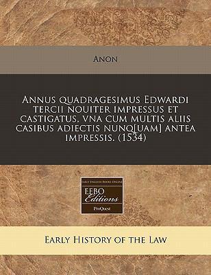 Annus Quadragesimus Edwardi Tercii Nouiter Impressus Et Castigatus, Vna Cum Multis Aliis Casibus Adiectis Nunq[uam] Antea Impressis. (1534) 9781171307723