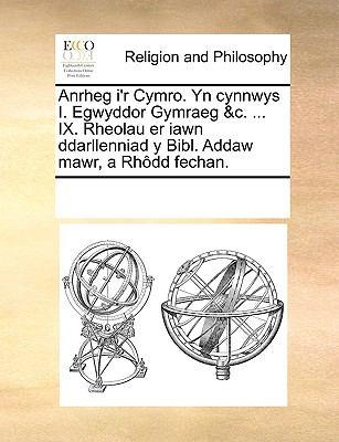 Anrheg I'r Cymro. Yn Cynnwys I. Egwyddor Gymraeg &C. ... IX. Rheolau Er Iawn Ddarllenniad y Bibl. Addaw Mawr, a Rhdd Fechan. 9781170310519