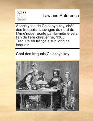 Apocalypse de Chiokoyhikoy, Chef Des Iroquois, Sauvages Du Nord de L'Ame'rique. Ecrite Par Lui-Meme Vers L'An de L'Ere Chretienne, 1305. Traduite En F 9781171187769