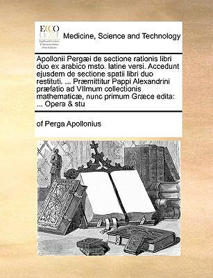 Apollonii Perg]i de Sectione Rationis Libri Duo Ex Arabico Msto. Latine Versi. Accedunt Ejusdem de Sectione Spatii Libri Duo Restituti. ... PR]Mittitu 9781170998281