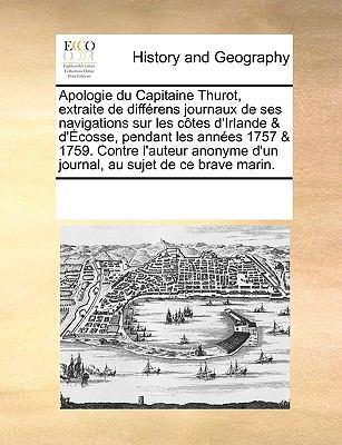 Apologie Du Capitaine Thurot, Extraite de Diffrens Journaux de Ses Navigations Sur Les Ctes D'Irlande & D'Cosse, Pendant Les Annes 1757 & 1759. Contre 9781170218785
