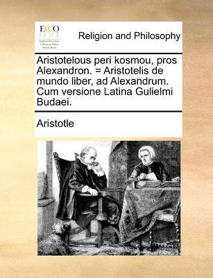 Aristotelous Peri Kosmou, Pros Alexandron. = Aristotelis de Mundo Liber, Ad Alexandrum. Cum Versione Latina Gulielmi Budaei. 9781171084433