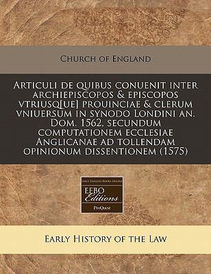 Articuli de Quibus Conuenit Inter Archiepiscopos & Episcopos Vtriusq[ue] Prouinciae & Clerum Vniuersum in Synodo Londini An. Dom. 1562, Secundum Compu 9781171250890