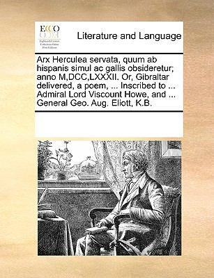 Arx Herculea Servata, Quum AB Hispanis Simul AC Gallis Obsideretur; Anno M, DCC, LXXXII. Or, Gibraltar Delivered, a Poem, ... Inscribed to ... Admiral 9781170203873