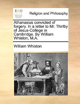 Athanasius Convicted of Forgery. in a Letter to Mr. Thirlby of Jesus-College in Cambridge. by William Whiston, M.A. 9781170105849