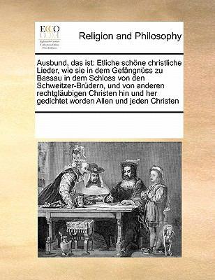 Ausbund, Das Ist: Etliche Schone Christliche Lieder, Wie Sie in Dem Gefangnuss Zu Bassau in Dem Schloss Von Den Schweitzer-Brudern, Und