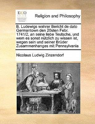 B. Ludewigs Wahrer Bericht de Dato Germantown Den 20sten Febr. 1741/2, an Seine Liebe Teutsche, Und Wem Es Sonst Nutzlich Zu Wissen Ist, Wegen Sein Un 9781171424482