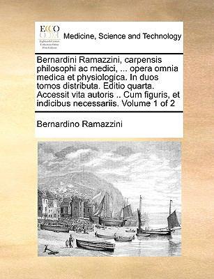 Bernardini Ramazzini, Carpensis Philosophi AC Medici, ... Opera Omnia Medica Et Physiologica. in Duos Tomos Distributa. Editio Quarta. Accessit Vita A 9781170036259