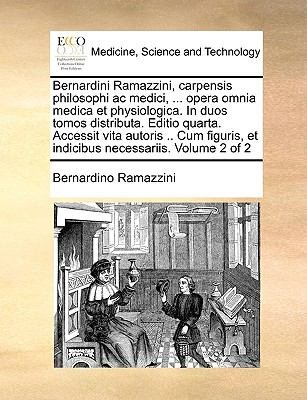Bernardini Ramazzini, Carpensis Philosophi AC Medici, ... Opera Omnia Medica Et Physiologica. in Duos Tomos Distributa. Editio Quarta. Accessit Vita A