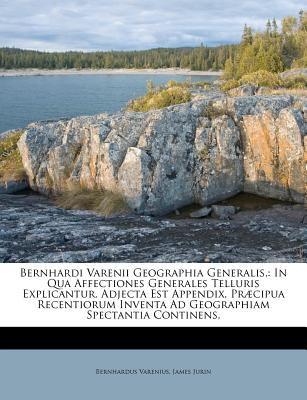 Bernhardi Varenii Geographia Generalis,: In Qua Affectiones Generales Telluris Explicantur. Adjecta Est Appendix, PR Cipua Recentiorum Inventa Ad Geog 9781173729820