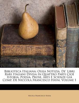 Biblioteca Italiana: Ossia Notizia, de' Libri Rari Italiani Divisa in Quattro Parti CIO Istoria, Poesia, Prose, Arti E Scienze GI Comp. de 9781179735214