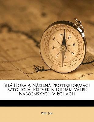 Bila Hora a Nasilna Protireformace Katolicka; Pispvek K Djinam Valek Naboenskych V Echach 9781173089269