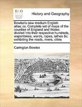 Bowles's New Medium English Atlas;: Or, Complete Set of Maps of the Counties of England and Wales: Divided Into Their Respective H