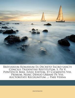 Breviarium Romanum Ex Decreto Sacro-Sancti Concilii Tridentini Restitutum, S. Pii V. Pontificis Max. Iussu Editum, Et Clementis VIII. Primum, Nunc Den 9781175165008