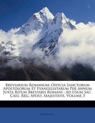 Breviarium Romanum: Officia Sanctorum Apostolorum Et Evangelistarum Per Annum Juxta Ritum Breviarii Romani: Ad Usum Sac. Caes. Reg. Apost. 9781179240732