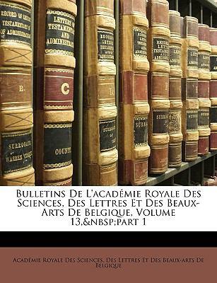 Bulletins de L'Acad Mie Royale Des Sciences, Des Lettres Et Des Beaux-Arts de Belgique, Volume 13, Part 1 9781174131608
