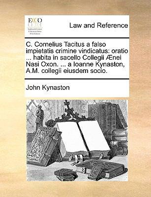 C. Cornelius Tacitus a Falso Impietatis Crimine Vindicatus: Oratio ... Habita in Sacello Collegii Nei Nasi Oxon. ... a Ioanne Kynaston, A.M. Collegii 9781170730720