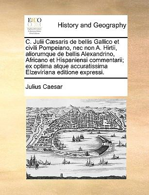C. Julii Csaris de Bellis Gallico Et Civili Pompeiano, NEC Non A. Hirtii, Aliorumque de Bellis Alexandrino, Africano Et Hispaniensi Commentarii; Ex Op 9781170130254