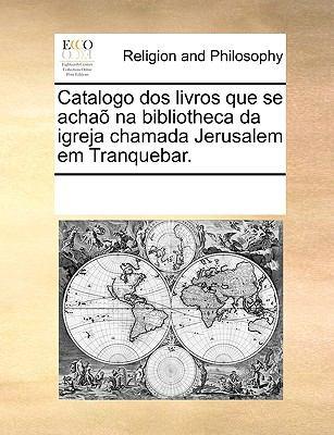 Catalogo DOS Livros Que Se Acha Na Bibliotheca Da Igreja Chamada Jerusalem Em Tranquebar. 9781170710302