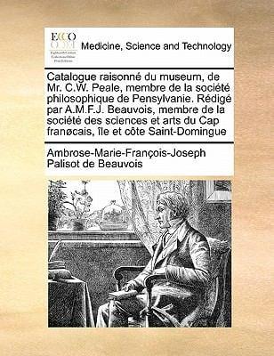 Catalogue Raisonn Du Museum, de Mr. C.W. Peale, Membre de La Soci T Philosophique de Pensylvanie. R Dig Par A.M.F.J. Beauvois, Membre de La Soci T Des 9781171459569