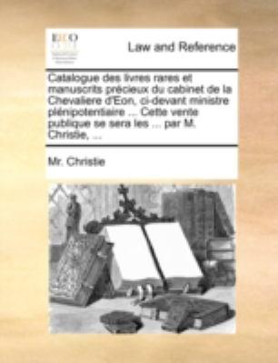 Catalogue Des Livres Rares Et Manuscrits Prcieux Du Cabinet de La Chevaliere D'Eon, CI-Devant Ministre Plnipotentiaire ... Cette Vente Publique Se Ser 9781170514368