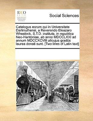 Catalogus Eorum Qui in Universitate Dartmuthensi, a Reverendo Eleazaro Wheelock, S.T.D. Instituta, in Republica Neo-Hantoniae, AB Anno MDCCLXXI Ad Ann 9781170313589