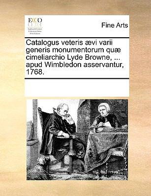 Catalogus Veteris ]Vi Varii Generis Monumentorum Qu] Cimeliarchio Lyde Browne, ... Apud Wimbledon Asservantur, 1768. 9781170319628