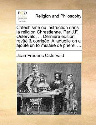 Catechisme Ou Instruction Dans La Religion Chrestienne. Par J.F. Ostervald, ... Dernire Edition, REV & Corrige. a Laquelle on a Ajot Un Formulaire de 9781171092896