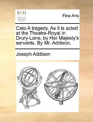 Cato a Tragedy. as It Is Acted at the Theatre-Royal in Drury-Lane, by Her Majesty's Servants. by Mr. Addison. 9781170126332