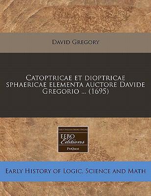 Catoptricae Et Dioptricae Sphaericae Elementa Auctore Davide Gregorio ... (1695) 9781171259725