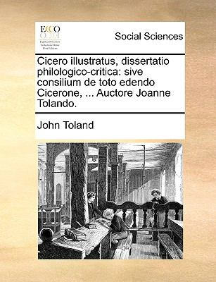 Cicero Illustratus, Dissertatio Philologico-Critica: Sive Consilium de Toto Edendo Cicerone, ... Auctore Joanne Tolando. 9781170092897