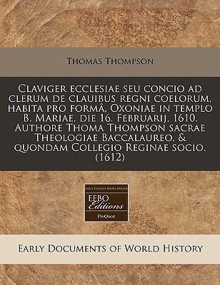 Claviger Ecclesiae Seu Concio Ad Clerum de Clauibus Regni Coelorum, Habita Pro Form, Oxoniae in Templo B. Mariae, Die 16. Februarij, 1610. Authore Tho 9781171318217