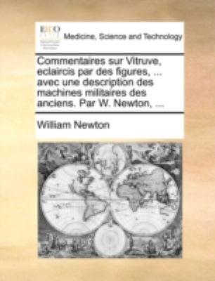 Commentaires Sur Vitruve, Eclaircis Par Des Figures, ... Avec Une Description Des Machines Militaires Des Anciens. Par W. Newton, ... 9781170514030