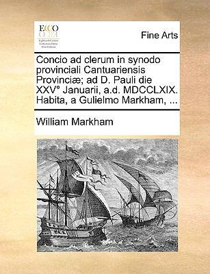 Concio Ad Clerum in Synodo Provinciali Cantuariensis Provinci]; Ad D. Pauli Die XXV Januarii, A.D. MDCCLXIX. Habita, a Gulielmo Markham, ... 9781170414910