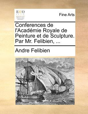 Conferences de L'Academie Royale de Peinture Et de Sculpture. Par Mr. Felibien, ... 9781171368861