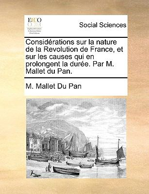 Considrations Sur La Nature de La Revolution de France, Et Sur Les Causes Qui En Prolongent La Dure. Par M. Mallet Du Pan.