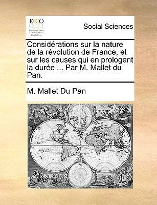 Considrations Sur La Nature de La Rvolution de France, Et Sur Les Causes Qui En Prologent La Dure ... Par M. Mallet Du Pan. 9781170011300