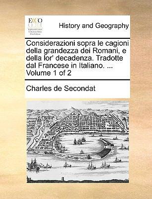 Considerazioni Sopra Le Cagioni Della Grandezza Dei Romani, E Della Lor' Decadenza. Tradotte Dal Francese in Italiano. ... Volume 1 of 2 9781170381977