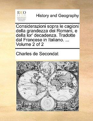 Considerazioni Sopra Le Cagioni Della Grandezza Dei Romani, E Della Lor' Decadenza. Tradotte Dal Francese in Italiano. ... Volume 2 of 2 9781170381984
