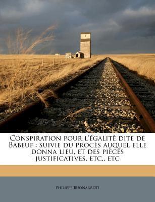 Conspiration Pour L' Galit Dite de Babeuf: Suivie Du Proc?'s Auquel Elle Donna Lieu, Et Des Pi Ces Justificatives, Etc., Etc 9781175329141